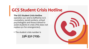 GCS Student Crisis Hotline The GCS Student Crisis Hotline operates 24-7 The phone number is 336-332-7295