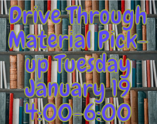 Drive Through Material Pick-Up Tuesday January 19, 4:00-6:00