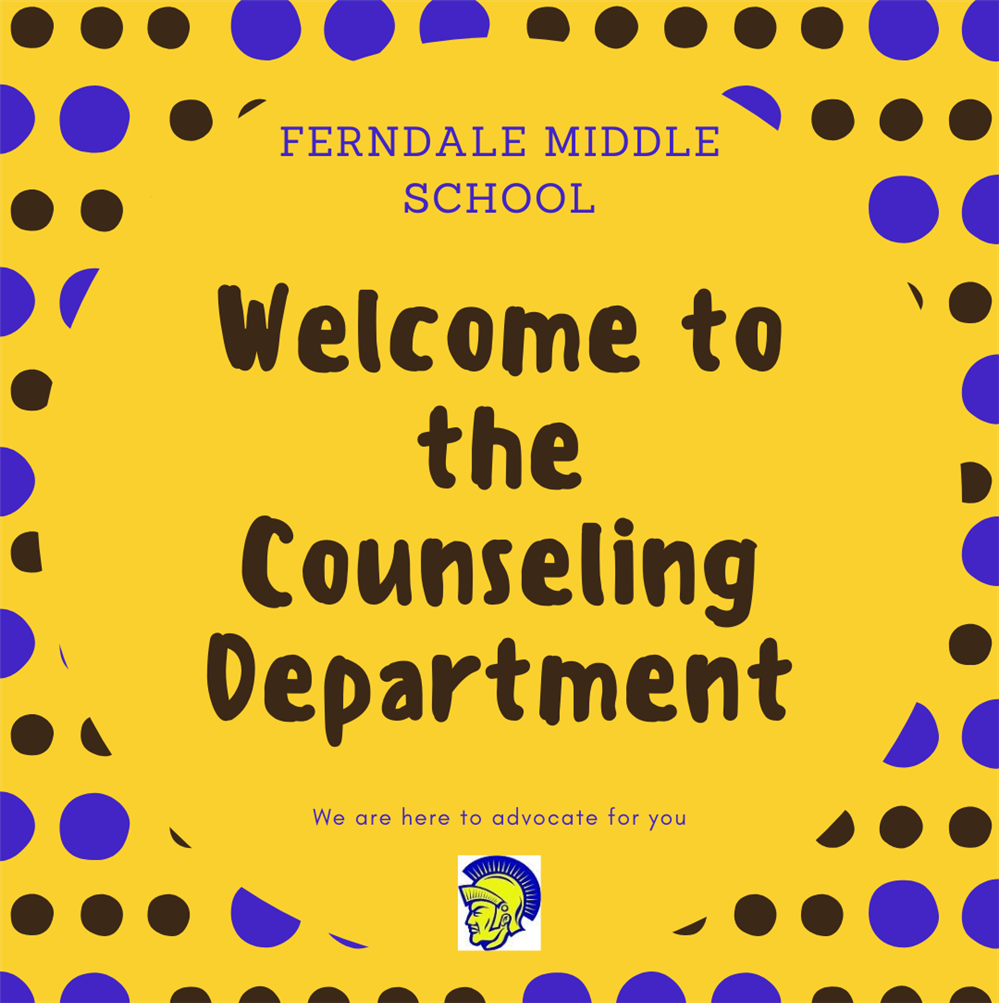 Ferndale Middle School Welcome to the Counseling Department   We are here to advocate for you  (Trojan logo)