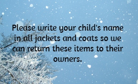 Please write your child's name in all coats & jackets so we may return them to their owners.