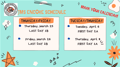 JMS Encore Schedule, Mark Your Calendar, Thursday and Friday last day for Encore 1B and 2B, Tuesday and Thursday First day Ap
