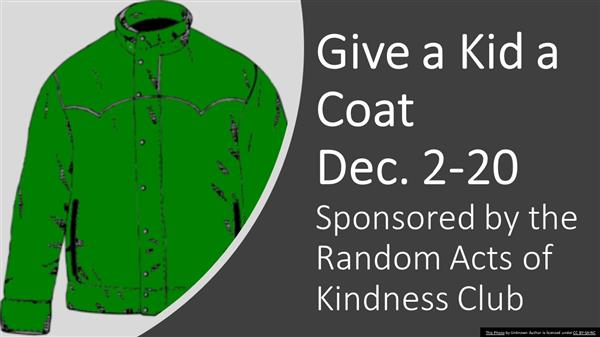 Give a Kid a Coat Dec. 2-10. Sponsored by the Random Acts of Kindness Club