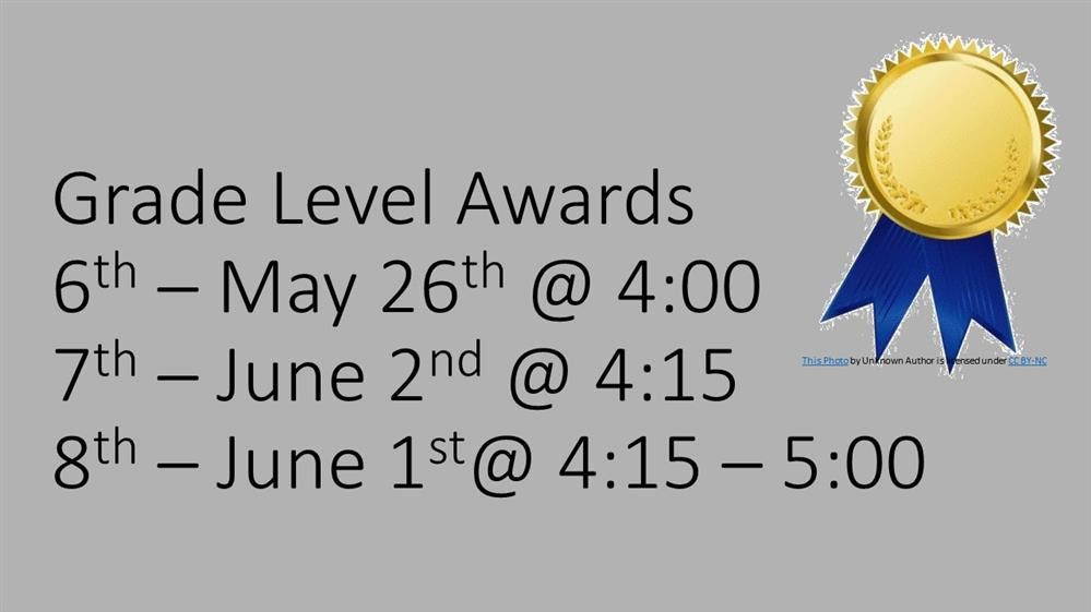 Grade Level Awards, 6th – May 26th @ 4:00, 7th – June 2nd @ 4:15,  8th – June 1st@ 4:15 – 5:00