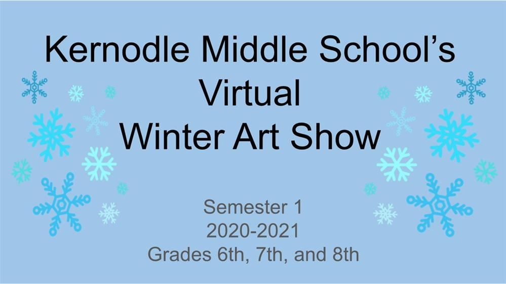 Kernodle's Virtual Winter Art Show Semester 1 2020-2021 Grades 6th, 7th, and 8th